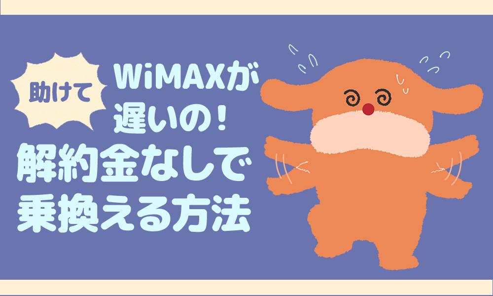 助けて!WiMAXが遅いの!解約金なしで乗り換える方法